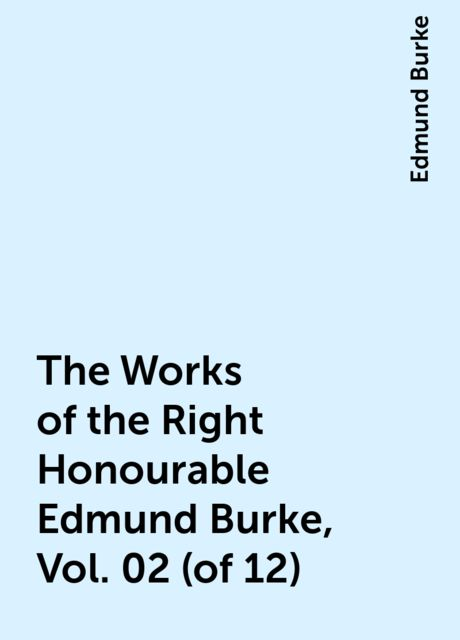The Works of the Right Honourable Edmund Burke, Vol. 02 (of 12), Edmund Burke