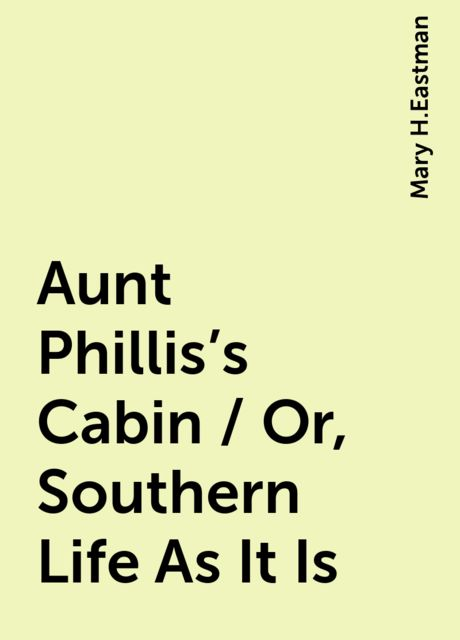 Aunt Phillis's Cabin / Or, Southern Life As It Is, Mary H.Eastman