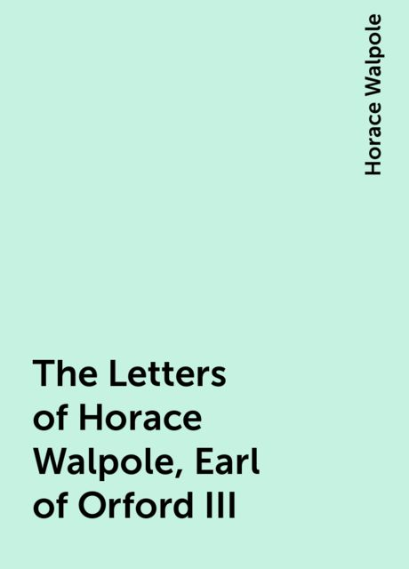 The Letters of Horace Walpole, Earl of Orford III, Horace Walpole