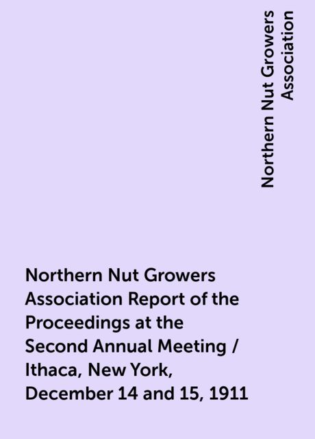 Northern Nut Growers Association Report of the Proceedings at the Second Annual Meeting / Ithaca, New York, December 14 and 15, 1911, Northern Nut Growers Association