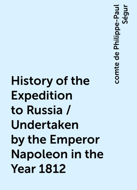 History of the Expedition to Russia / Undertaken by the Emperor Napoleon in the Year 1812, comte de Philippe-Paul Ségur