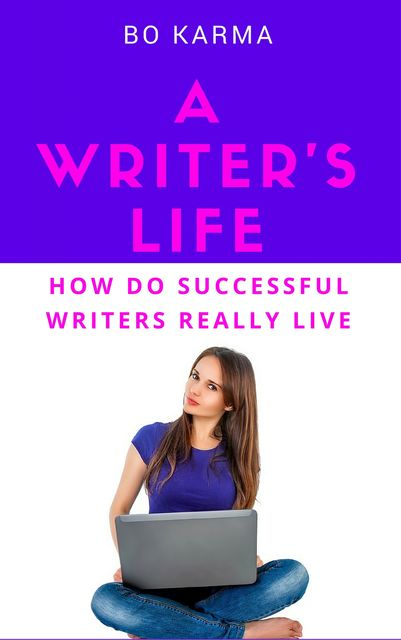 A Writer's Life: How do Successful Writers Really Live, Bo Karma