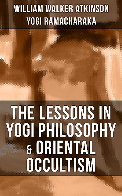 THE LESSONS IN YOGI PHILOSOPHY & ORIENTAL OCCULTISM, William Walker Atkinson, Yogi Ramacharaka