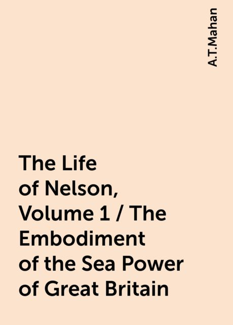 The Life of Nelson, Volume 1 / The Embodiment of the Sea Power of Great Britain, A.T.Mahan