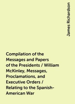 Compilation of the Messages and Papers of the Presidents / William McKinley, Messages, Proclamations, and Executive Orders / Relating to the Spanish-American War, James Richardson