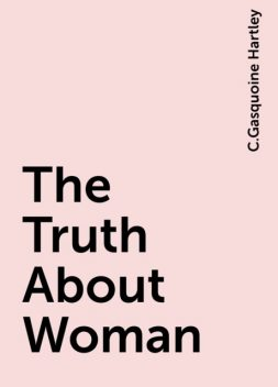 The Truth About Woman, C.Gasquoine Hartley