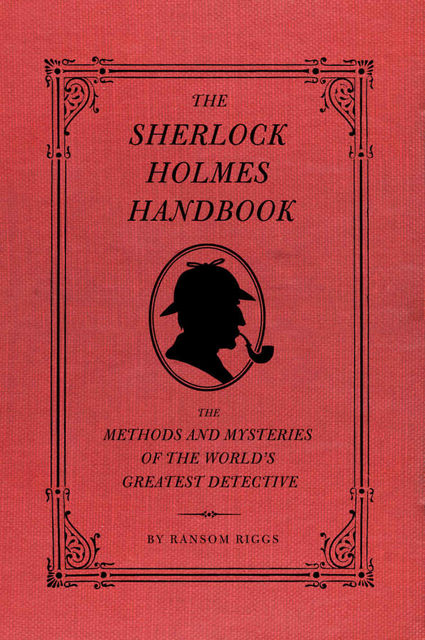 The Sherlock Holmes Handbook: The Methods and Mysteries of the World's Greatest Detective, Ransom Riggs