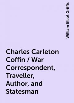 Charles Carleton Coffin / War Correspondent, Traveller, Author, and Statesman, William Elliot Griffis