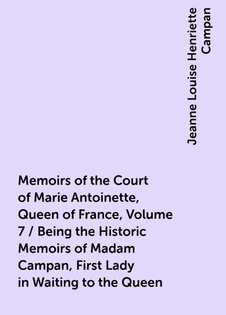 Memoirs of the Court of Marie Antoinette, Queen of France, Volume 7 / Being the Historic Memoirs of Madam Campan, First Lady in Waiting to the Queen, Jeanne Louise Henriette Campan