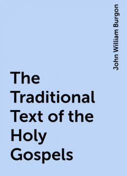 The Traditional Text of the Holy Gospels, John William Burgon