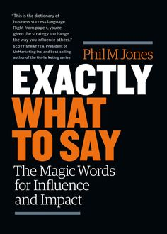 Exactly What to Say: The Magic Words for Influence and Impact, Phil M Jones