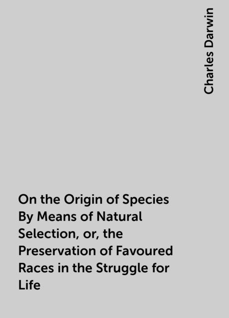 On the Origin of Species By Means of Natural Selection, or, the Preservation of Favoured Races in the Struggle for Life, Charles Darwin