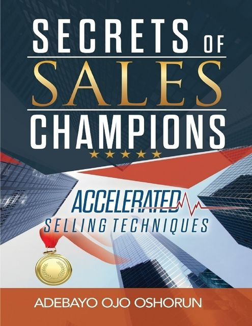 Secrets of Sales Champions: Accelerated Selling Techniques, Adebayo Ojo Oshorun