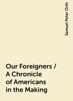 Our Foreigners / A Chronicle of Americans in the Making, Samuel Peter Orth