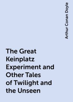 The Great Keinplatz Experiment and Other Tales of Twilight and the Unseen, Arthur Conan Doyle