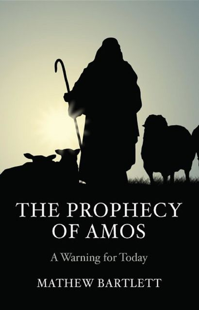 The Prophecy of Amos - A Warning for Today, Mathew Bartlett