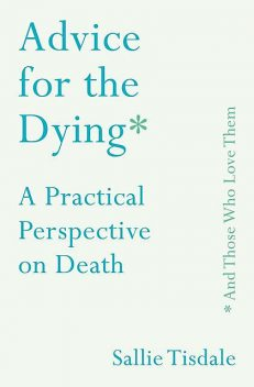 Advice for the Dying (and Those Who Love Them), Sallie Tisdale