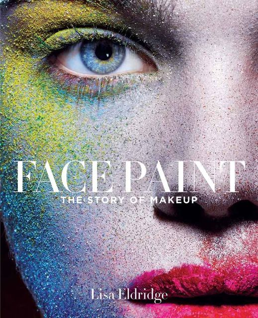 Face Paint: The Story of Makeup, Lisa Eldridge