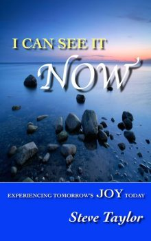 I Can See it Now: Experiencing Tomorrow's Joy Today, Steve Taylor