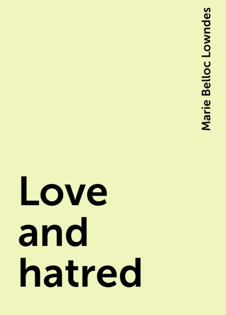 Love and hatred, Marie Belloc Lowndes