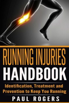 Running Injuries Handbook: Identification, Treatment and Prevention to Keep You Running, Paul Rogers