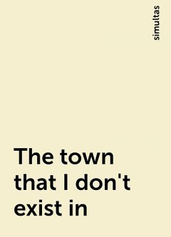The town that I don't exist in, simultas