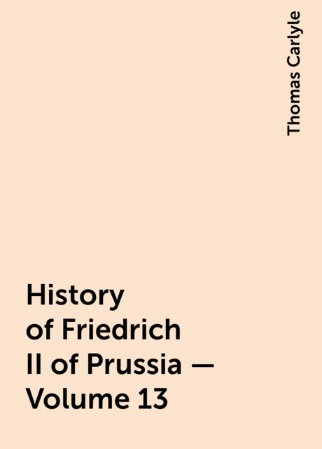 History of Friedrich II of Prussia — Volume 13, Thomas Carlyle