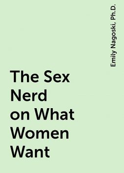 The Sex Nerd on What Women Want, Ph.D., Emily Nagoski