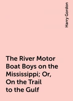 The River Motor Boat Boys on the Mississippi; Or, On the Trail to the Gulf, Harry Gordon