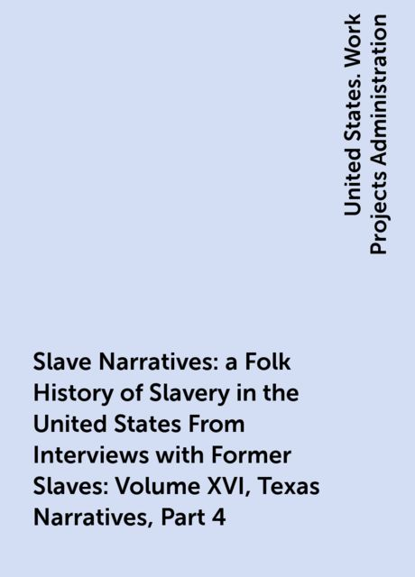 Slave Narratives: a Folk History of Slavery in the United States From Interviews with Former Slaves: Volume XVI, Texas Narratives, Part 4,