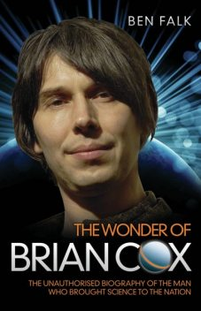 The Wonder of Brian Cox - The Unauthorised Biography of the Man Who Brought Science to the Nation, Ben Falk