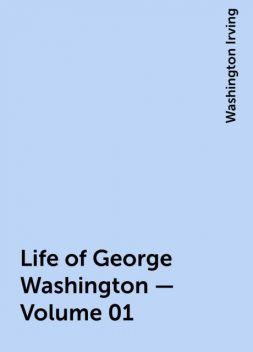 Life of George Washington — Volume 01, Washington Irving