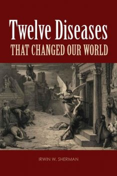 Twelve Diseases That Changed Our World, Irwin, Sherman
