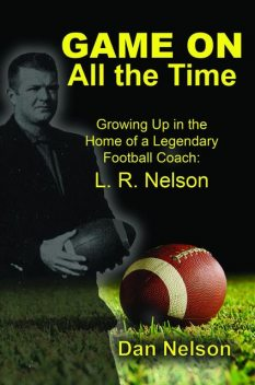 Game On All the Time: Growing Up in the Home of a Legendary Football Coach, Dan Nelson
