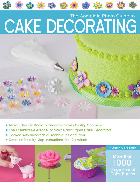 The Complete Photo Guide to Cake Decorating, Autumn Carpenter
