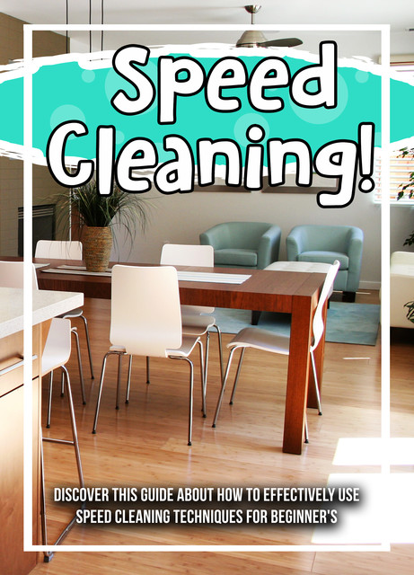Speed Cleaning! Discover This Guide About How To Effectively Use Speed Cleaning Techniques For Beginner's, Old Natural Ways