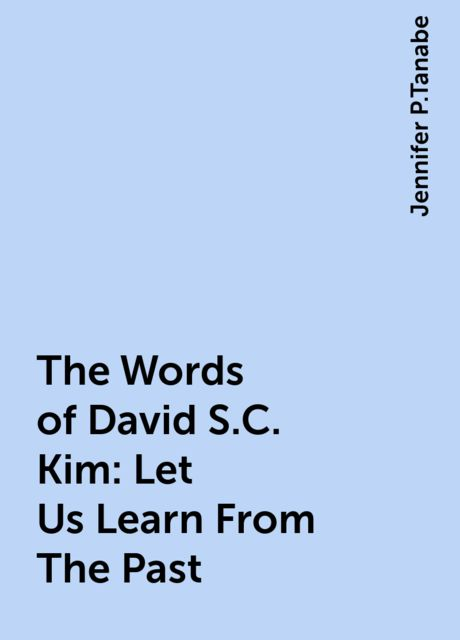 The Words of David S.C. Kim: Let Us Learn From The Past, Jennifer P.Tanabe