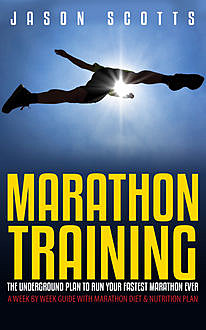 Marathon Training: The Underground Plan To Run Your Fastest Marathon Ever : A Week by Week Guide With Marathon Diet & Nutrition Plan, Jason Scotts