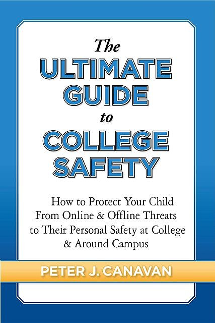 The Ultimate Guide to College Safety, Peter J. Canavan
