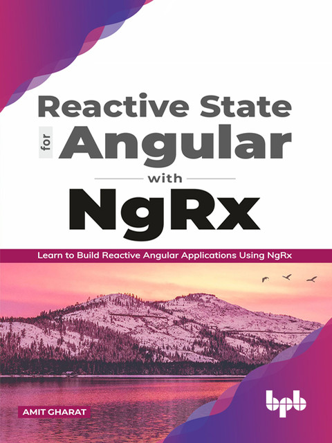 Reactive State for Angular with NgRx: Learn to build Reactive Angular Applications using NgRx, Amit Gharat