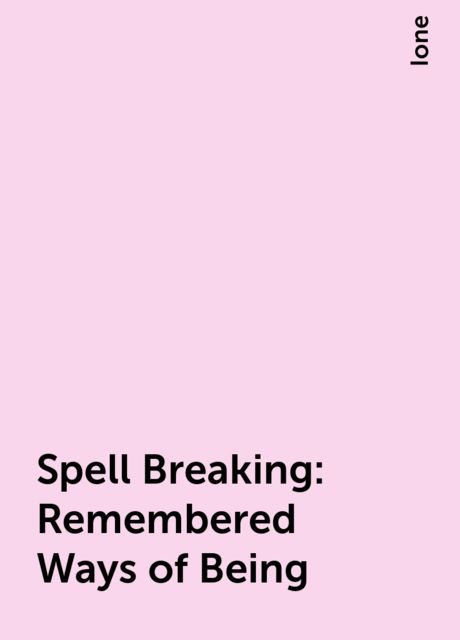 Spell Breaking: Remembered Ways of Being, Ione