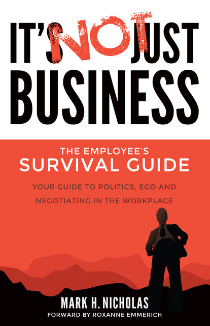 It's Not Just Business: Your Guide to Politics, Ego and Negotiating in the Workplace, Mark Nicholas