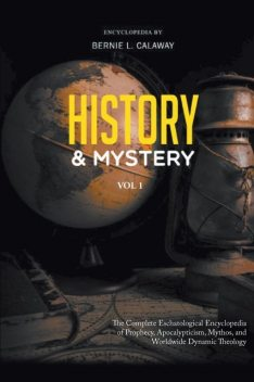History and Mystery: The Complete Eschatological Encyclopedia of Prophecy, Apocalypticism, Mythos, and Worldwide Dynamic Theology Volume, Bernie L Calaway