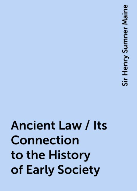 Ancient Law / Its Connection to the History of Early Society, Sir Henry Sumner Maine
