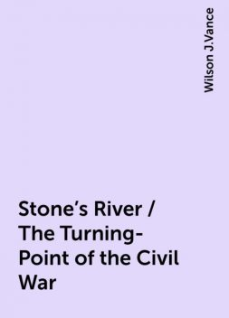 Stone's River / The Turning-Point of the Civil War, Wilson J.Vance