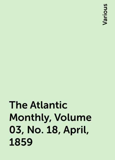 The Atlantic Monthly, Volume 03, No. 18, April, 1859, Various