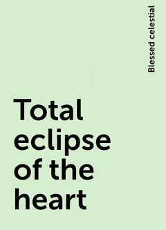Total eclipse of the heart, Blessed celestial