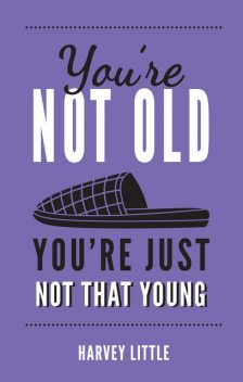 You're Not Old, You're Just Not That Young, Harvey Little