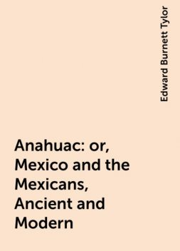 Anahuac : or, Mexico and the Mexicans, Ancient and Modern, Edward Burnett Tylor
