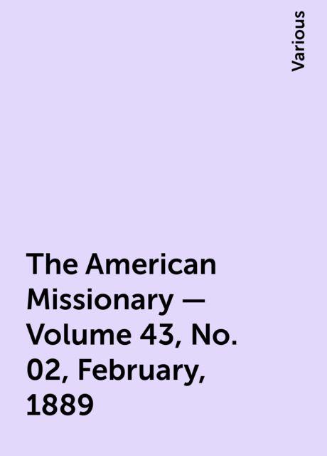 The American Missionary — Volume 43, No. 02, February, 1889, Various